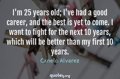 Photo Quote of I'm 25 years old; I've had a good career, and the best is yet to come. I want to fight for the next 10 years, which will be better than my first 10 years.