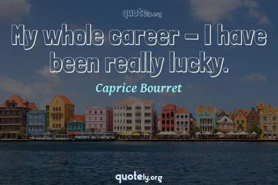 Photo Quote of My whole career - I have been really lucky.