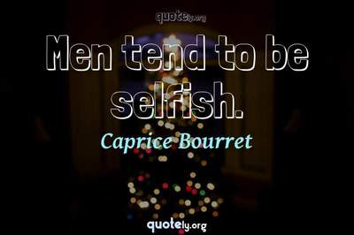 Photo Quote of Men tend to be selfish.