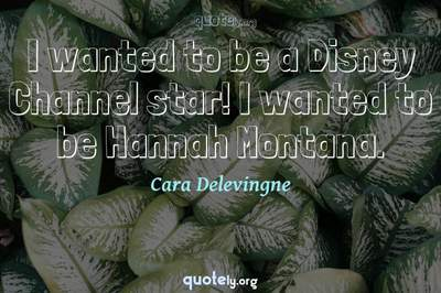Photo Quote of I wanted to be a Disney Channel star! I wanted to be Hannah Montana.