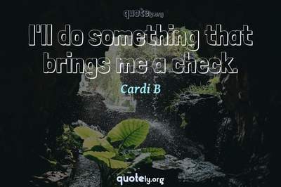 Photo Quote of I'll do something that brings me a check.
