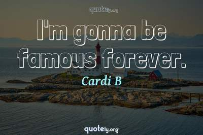 Photo Quote of I'm gonna be famous forever.