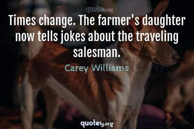 Photo Quote of Times change. The farmer's daughter now tells jokes about the traveling salesman.