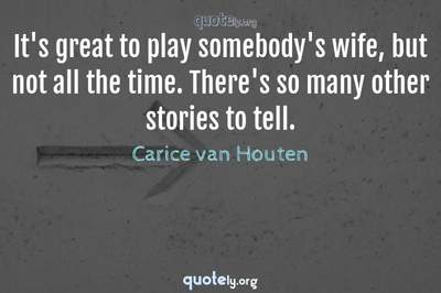 Photo Quote of It's great to play somebody's wife, but not all the time. There's so many other stories to tell.