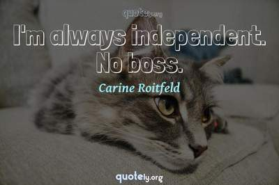 Photo Quote of I'm always independent. No boss.