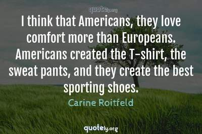 Photo Quote of I think that Americans, they love comfort more than Europeans. Americans created the T-shirt, the sweat pants, and they create the best sporting shoes.