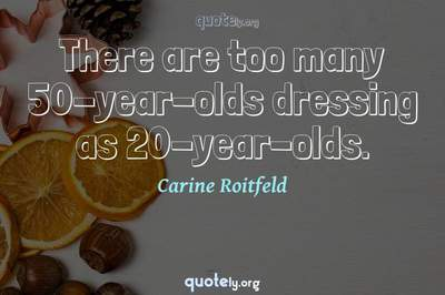 Photo Quote of There are too many 50-year-olds dressing as 20-year-olds.