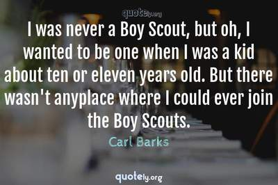 Photo Quote of I was never a Boy Scout, but oh, I wanted to be one when I was a kid about ten or eleven years old. But there wasn't anyplace where I could ever join the Boy Scouts.