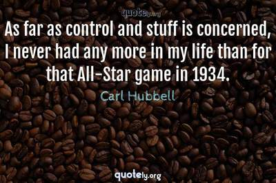 Photo Quote of As far as control and stuff is concerned, I never had any more in my life than for that All-Star game in 1934.