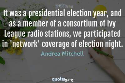 Photo Quote of It was a presidential election year, and as a member of a consortium of Ivy League radio stations, we participated in 'network' coverage of election night.