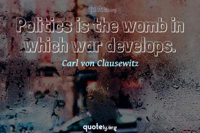 Photo Quote of Politics is the womb in which war develops.