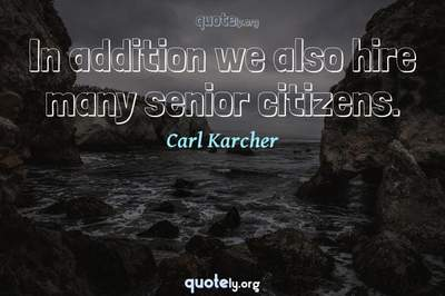 Photo Quote of In addition we also hire many senior citizens.