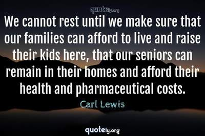 Photo Quote of We cannot rest until we make sure that our families can afford to live and raise their kids here, that our seniors can remain in their homes and afford their health and pharmaceutical costs.