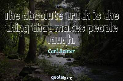 Photo Quote of The absolute truth is the thing that makes people laugh.