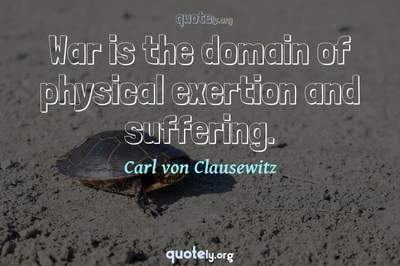 Photo Quote of War is the domain of physical exertion and suffering.