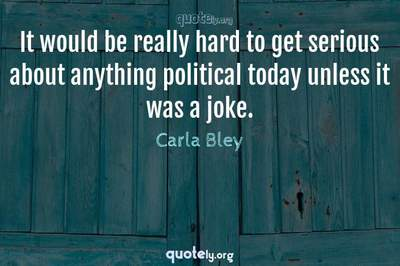 Photo Quote of It would be really hard to get serious about anything political today unless it was a joke.
