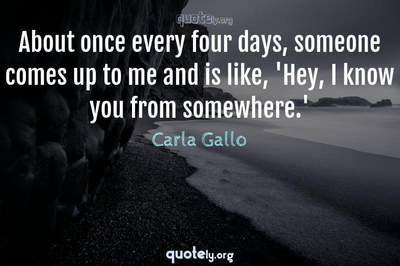 Photo Quote of About once every four days, someone comes up to me and is like, 'Hey, I know you from somewhere.'