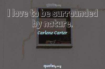 Photo Quote of I love to be surrounded by nature.