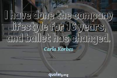 Photo Quote of I have done the company lifestyle for 16 years, and ballet has changed.