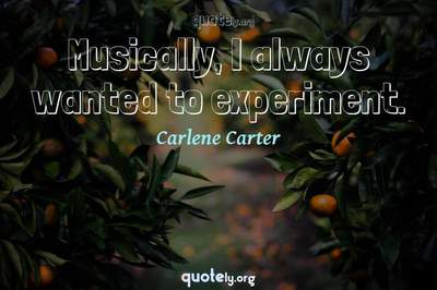 Photo Quote of Musically, I always wanted to experiment.