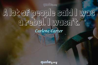 Photo Quote of A lot of people said I was a rebel. I wasn't.