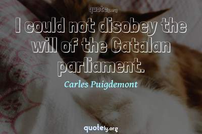 Photo Quote of I could not disobey the will of the Catalan parliament.
