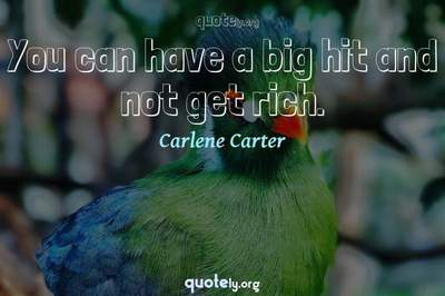 Photo Quote of You can have a big hit and not get rich.