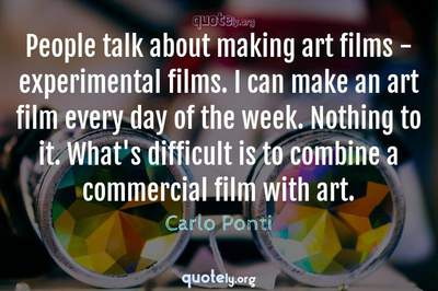 Photo Quote of People talk about making art films - experimental films. I can make an art film every day of the week. Nothing to it. What's difficult is to combine a commercial film with art.