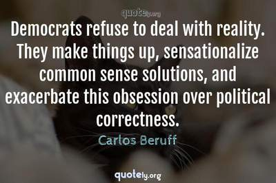 Photo Quote of Democrats refuse to deal with reality. They make things up, sensationalize common sense solutions, and exacerbate this obsession over political correctness.