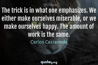 Photo Quote of The trick is in what one emphasizes. We either make ourselves miserable, or we make ourselves happy. The amount of work is the same.