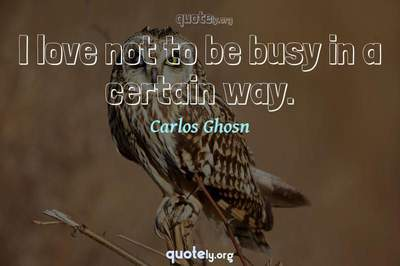 Photo Quote of I love not to be busy in a certain way.