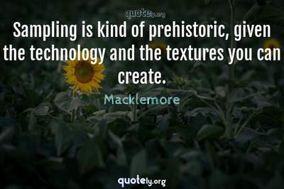 Photo Quote of Sampling is kind of prehistoric, given the technology and the textures you can create.