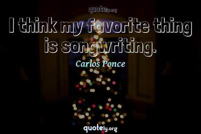 Photo Quote of I think my favorite thing is songwriting.
