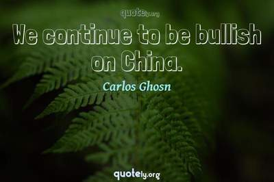 Photo Quote of We continue to be bullish on China.