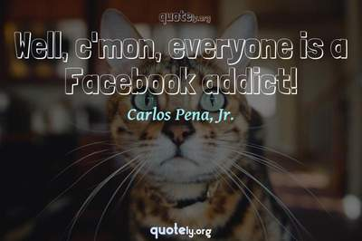 Photo Quote of Well, c'mon, everyone is a Facebook addict!
