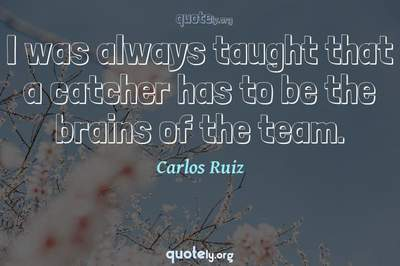 Photo Quote of I was always taught that a catcher has to be the brains of the team.