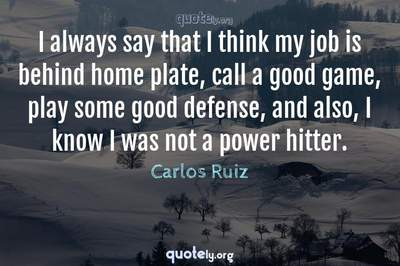 Photo Quote of I always say that I think my job is behind home plate, call a good game, play some good defense, and also, I know I was not a power hitter.