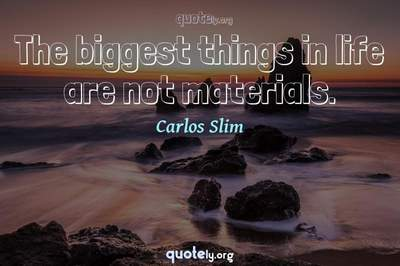 Photo Quote of The biggest things in life are not materials.