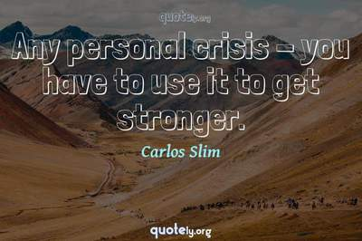 Photo Quote of Any personal crisis - you have to use it to get stronger.