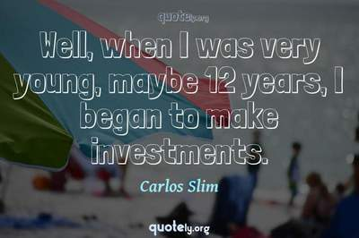 Photo Quote of Well, when I was very young, maybe 12 years, I began to make investments.