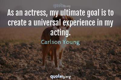 Photo Quote of As an actress, my ultimate goal is to create a universal experience in my acting.