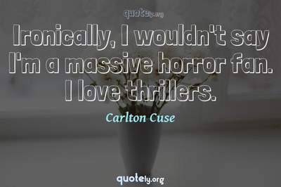 Photo Quote of Ironically, I wouldn't say I'm a massive horror fan. I love thrillers.