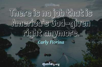 Photo Quote of There is no job that is America's God-given right anymore.