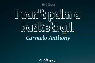 Photo Quote of I can't palm a basketball.