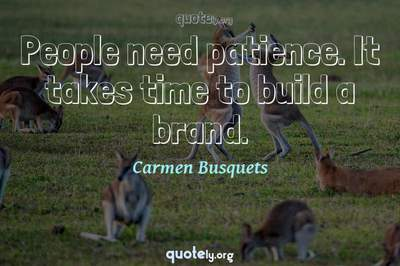 Photo Quote of People need patience. It takes time to build a brand.