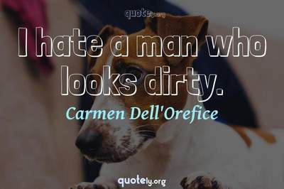Photo Quote of I hate a man who looks dirty.