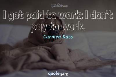 Photo Quote of I get paid to work; I don't pay to work.