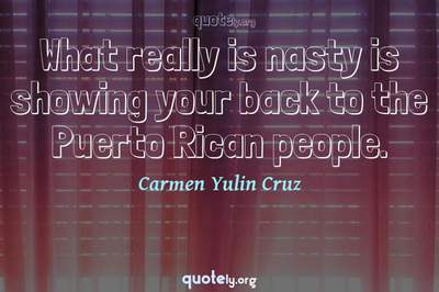Photo Quote of What really is nasty is showing your back to the Puerto Rican people.