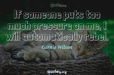 Photo Quote of If someone puts too much pressure on me, I will automatically rebel.