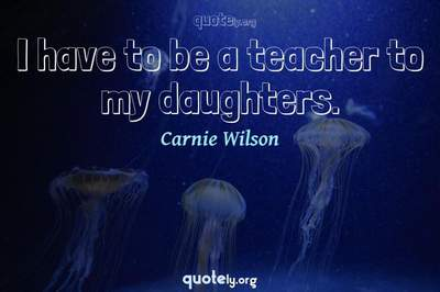 Photo Quote of I have to be a teacher to my daughters.